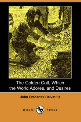 The Golden Calf, Which the World Adores, and Desires (Dodo Press)