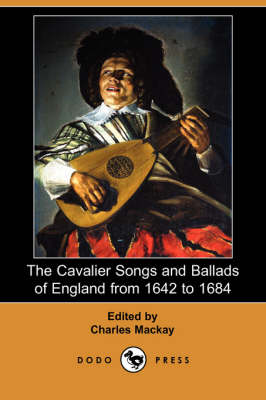The Cavalier Songs and Ballads of England from 1642 to 1684 (Dodo Press)