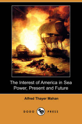 The Interest of America in Sea Power, Present and Future (Dodo Press)