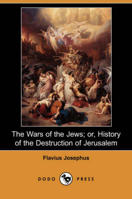 The Wars of the Jews; Or, History of the Destruction of Jerusalem (Dodo Press)