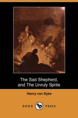 The Sad Shepherd: A Christmas Story, and the Unruly Sprite: A Partial Fairy Tale (Dodo Press)