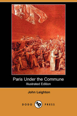 Paris Under the Commune; Or, the Seventy-Three Days of the Second Siege (Illustrated Edition) (Dodo Press)