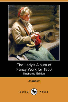 The Lady's Album of Fancy Work for 1850 (Illustrated Edition) (Dodo Press)