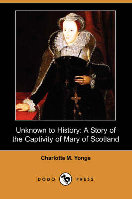 Unknown to History: A Story of the Captivity of Mary of Scotland (Dodo Press)