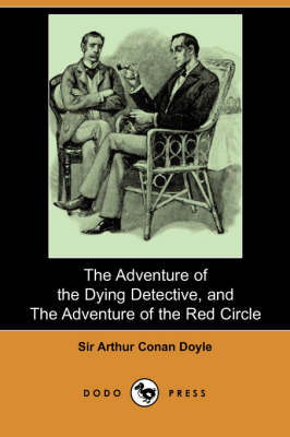 The Adventure of the Dying Detective, and the Adventure of the Red Circle (Dodo Press)