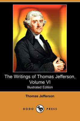 The Writings of Thomas Jefferson, Volume VI (Illustrated Edition) (Dodo Press)