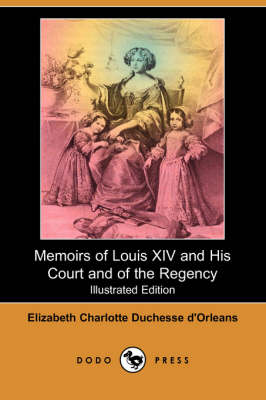 Memoirs of Louis XIV and His Court and of the Regency (Illustrated Edition) (Dodo Press)