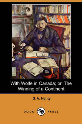 With Wolfe in Canada; Or, the Winning of a Continent (Dodo Press)