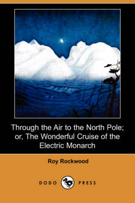 Through the Air to the North Pole; Or, the Wonderful Cruise of the Electric Monarch (Dodo Press)