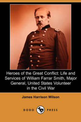 Heroes of the Great Conflict: Life and Services of William Farrar Smith, Major General, United States Volunteer in the Civil War (Dodo Press)