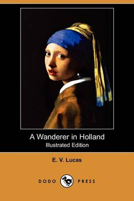 A Wanderer in Holland (Illustrated Edition) (Dodo Press)