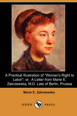 A Practical Illustration of Woman's Right to Labor; Or, a Letter from Marie E. Zakrzewska, M.D. Late of Berlin, Prussia (Dodo Press)