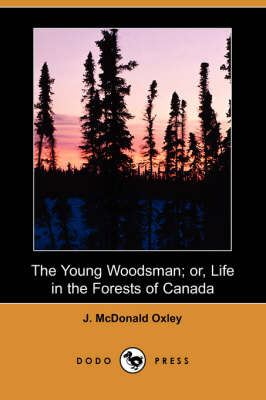 The Young Woodsman; Or, Life in the Forests of Canada (Dodo Press)