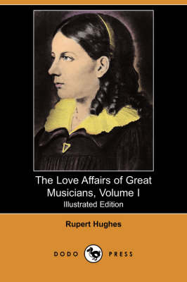 The Love Affairs of Great Musicians, Volume I (Illustrated Edition) (Dodo Press)