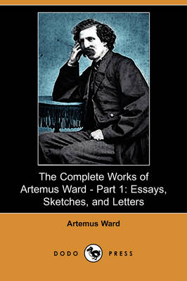 The Complete Works of Artemus Ward - Part 1: Essays, Sketches, and Letters (Dodo Press)