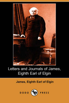 Letters and Journals of James, Eighth Earl of Elgin (Dodo Press)