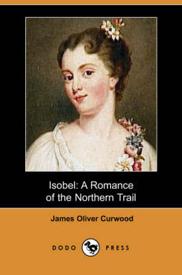 Isobel: A Romance of the Northern Trail (Dodo Press)