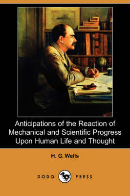 Anticipations of the Reaction of Mechanical and Scientific Progress Upon Human Life and Thought (Dodo Press)