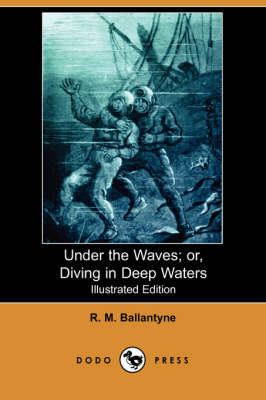Under the Waves; Or, Diving in Deep Waters (Illustrated Edition) (Dodo Press)