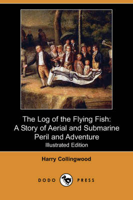 The Log of the Flying Fish: A Story of Aerial and Submarine Peril and Adventure (Illustrated Edition) (Dodo Press)