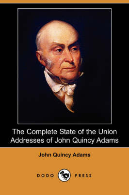 The Complete State of the Union Addresses of John Quincy Adams (Dodo Press)