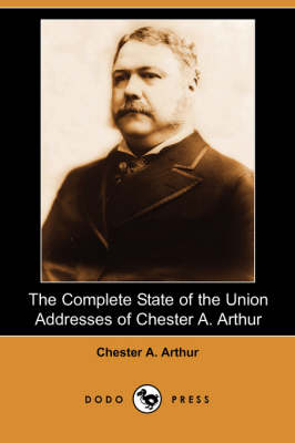 The Complete State of the Union Addresses of Chester A. Arthur (Dodo Press)
