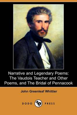 Narrative and Legendary Poems: The Vaudois Teacher and Other Poems, and the Bridal of Pennacook (Dodo Press)