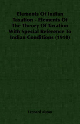 Elements Of Indian Taxation - Elements Of The Theory Of Taxation With Special Reference To Indian Conditions (1910)