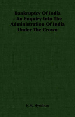 Bankruptcy Of India - An Enquiry Into The Administration Of India Under The Crown