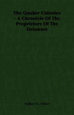 The Quaker Colonies - A Chronicle Of The Proprietors Of The Delaware