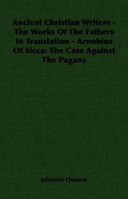 Ancient Christian Writers - The Works Of The Fathers In Translation - Arnobius Of Sicca: The Case Against The Pagans