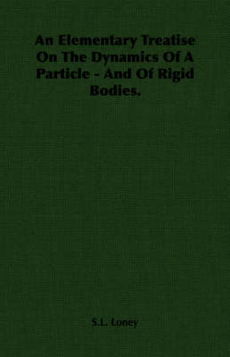 An Elementary Treatise On The Dynamics Of A Particle - And Of Rigid Bodies.