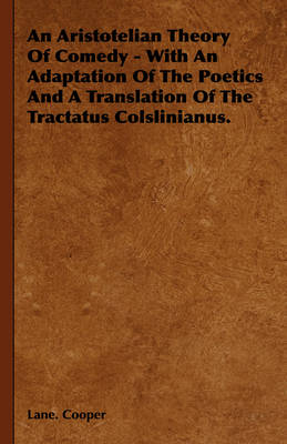 An Aristotelian Theory Of Comedy - With An Adaptation Of The Poetics And A Translation Of The Tractatus Colslinianus.