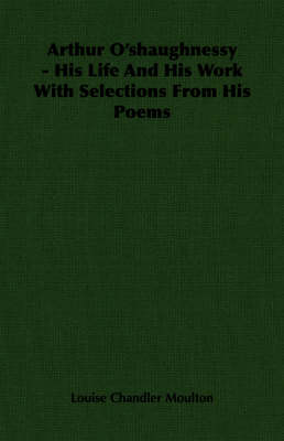 Arthur O'shaughnessy - His Life And His Work With Selections From His Poems