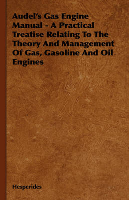 Audel's Gas Engine Manual - A Practical Treatise Relating To The Theory And Management Of Gas, Gasoline And Oil Engines