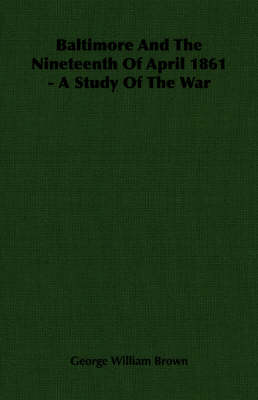 Baltimore And The Nineteenth Of April 1861 - A Study Of The War