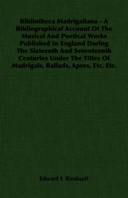 Bibliotheca Madrigaliana - A Bibliographical Account Of The Musical And Poetical Works Published In England During The Sixteenth And Seventeenth Centuries Under The Titles Of Madrigals, Ballads, Apres, Etc. Etc.