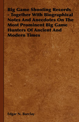 Big Game Shooting Records - Together With Biographical Notes And Anecdotes On The Most Prominent Big Game Hunters Of Ancient And Modern Times