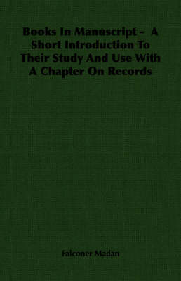 Books In Manuscript - A Short Introduction To Their Study And Use With A Chapter On Records