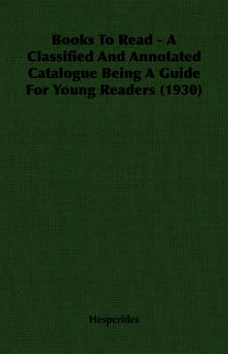 Books To Read - A Classified And Annotated Catalogue Being A Guide For Young Readers (1930)