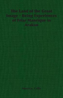The Land of the Great Image - Being Experiences of Friar Manrique in Arakan