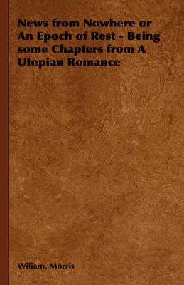 News from Nowhere or An Epoch of Rest - Being Some Chapters from A Utopian Romance