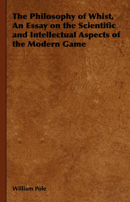 The Philosophy of Whist, An Essay on the Scientific and Intellectual Aspects of the Modern Game