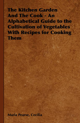 The Kitchen Garden And The Cook - An Alphabetical Guide to the Cultivation of Vegetables With Recipes for Cooking Them