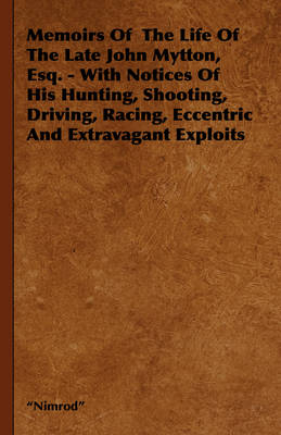 Memoirs Of The Life Of The Late John Mytton, Esq. - With Notices Of His Hunting, Shooting, Driving, Racing, Eccentric And Extravagant Exploits