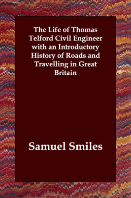 The Life of Thomas Telford Civil Engineer with an Introductory History of Roads and Travelling in Great Britain
