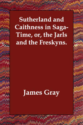 Sutherland and Caithness in Saga-Time, Or, the Jarls and the Freskyns.