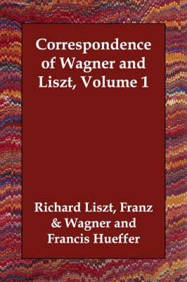 Correspondence of Wagner and Liszt, Volume 1