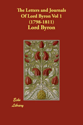 The Letters and Journals of Lord Byron Vol 1 (1798-1811)