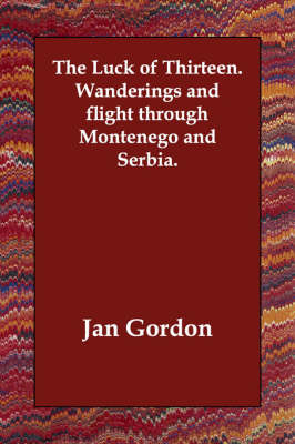The Luck of Thirteen. Wanderings and Flight Through Montenego and Serbia.
